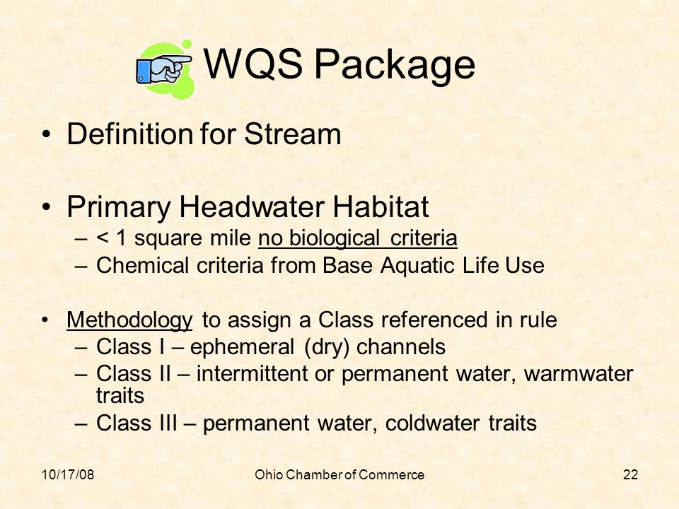 10/17/08Ohio Chamber of Commerce22 WQS Package Definition for Stream Primary Headwater Habitat –< 1 square mile no biological criteria –Chemical crite