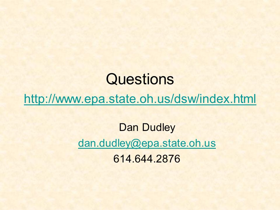 Questions http://www.epa.state.oh.us/dsw/index.html http://www.epa.state.oh.us/dsw/index.html Dan Dudley dan.dudley@epa.state.oh.us 614.644.2876