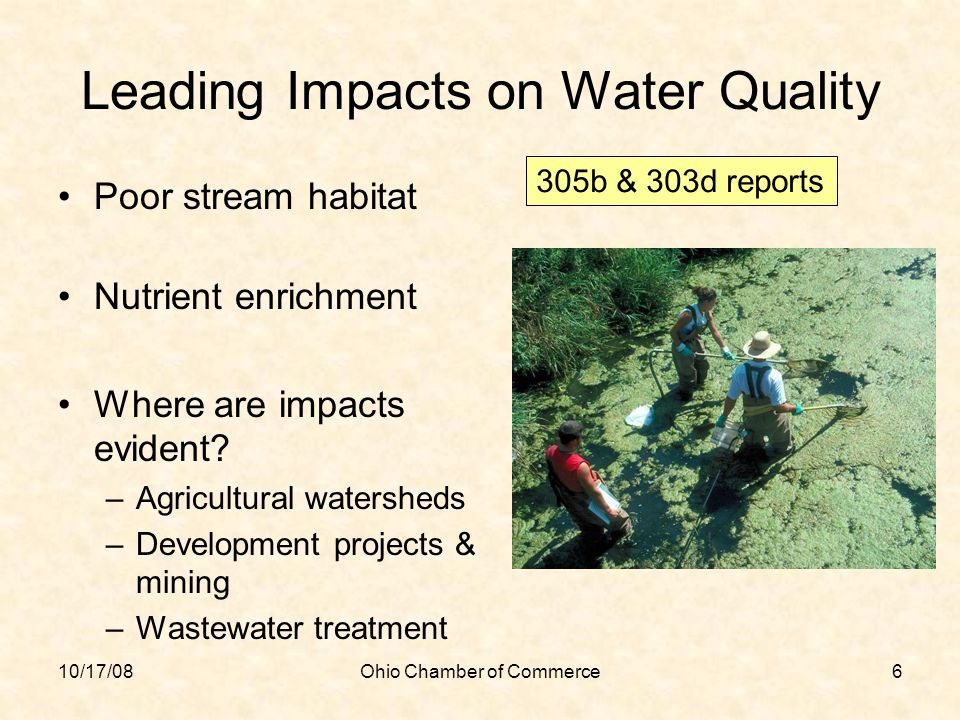 10/17/08Ohio Chamber of Commerce6 Leading Impacts on Water Quality Poor stream habitat Nutrient enrichment Where are impacts evident? –Agricultural wa
