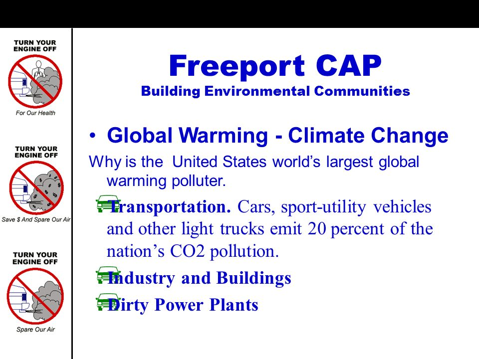 Global Warming - Climate Change Freeport CAP Building Environmental Communities No global warming solution will succeed unless we can control emissions from cars No-Idling can reduce emissions
