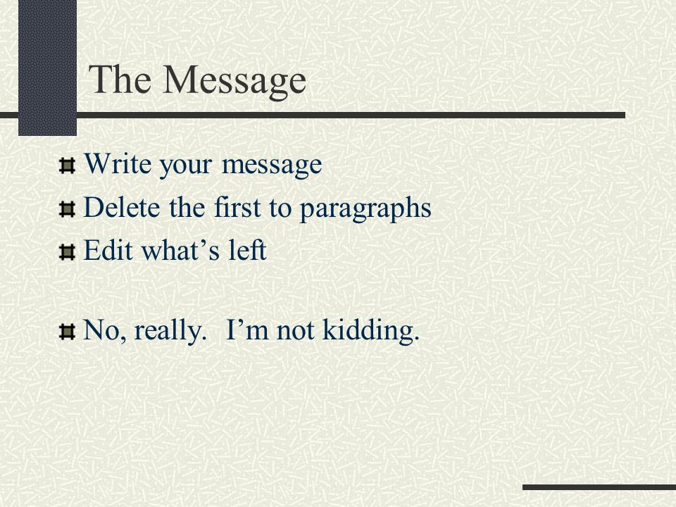 The Message Write your message Delete the first to paragraphs Edit whats left No, really.