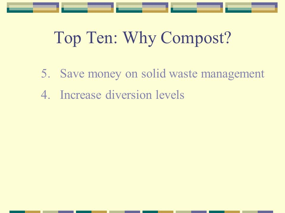 Top Ten: Why Compost 5. Save money on solid waste management 4. Increase diversion levels