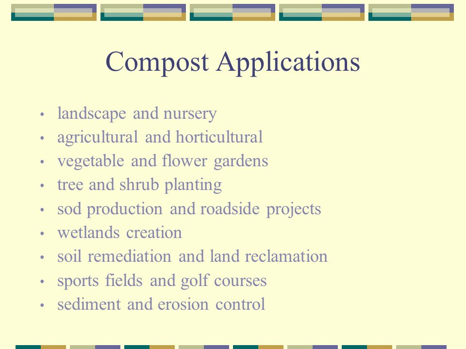 Compost Applications landscape and nursery agricultural and horticultural vegetable and flower gardens tree and shrub planting sod production and roadside projects wetlands creation soil remediation and land reclamation sports fields and golf courses sediment and erosion control