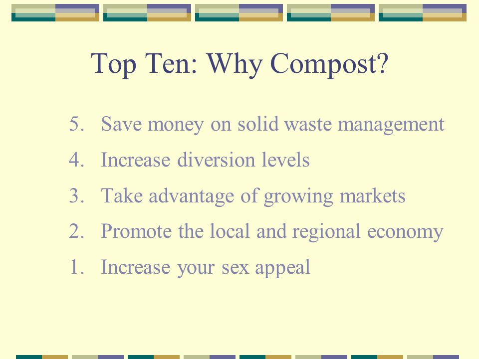Top Ten: Why Compost. 5. Save money on solid waste management 4.