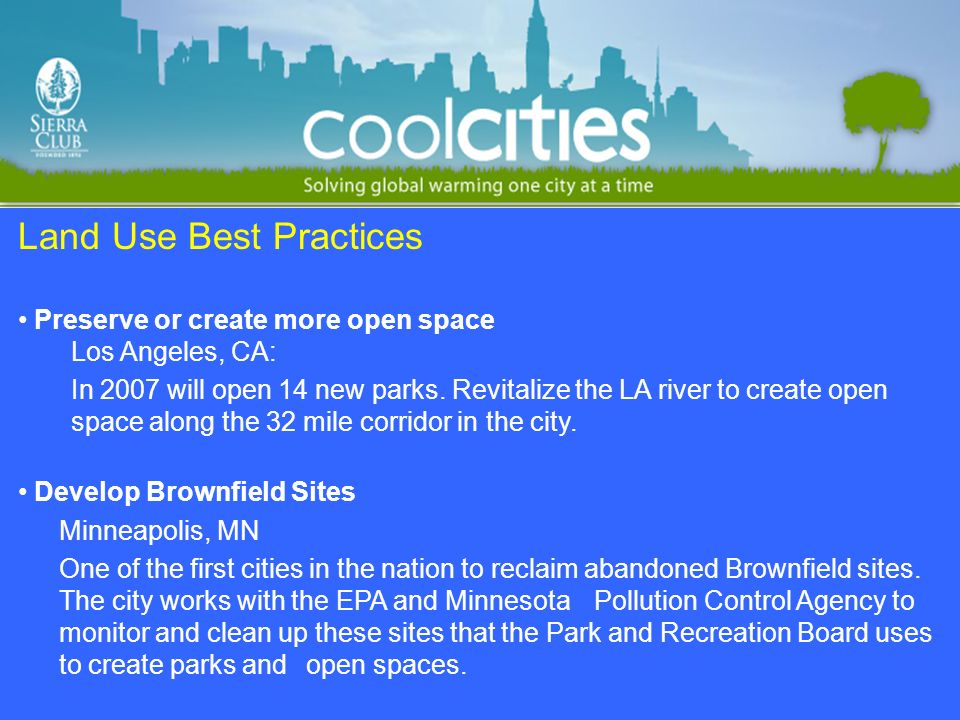 Land Use Best Practices Preserve or create more open space Los Angeles, CA: In 2007 will open 14 new parks. Revitalize the LA river to create open spa