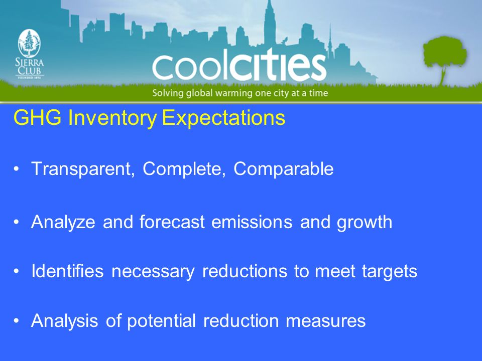 GHG Inventory Expectations Transparent, Complete, Comparable Analyze and forecast emissions and growth Identifies necessary reductions to meet targets Analysis of potential reduction measures