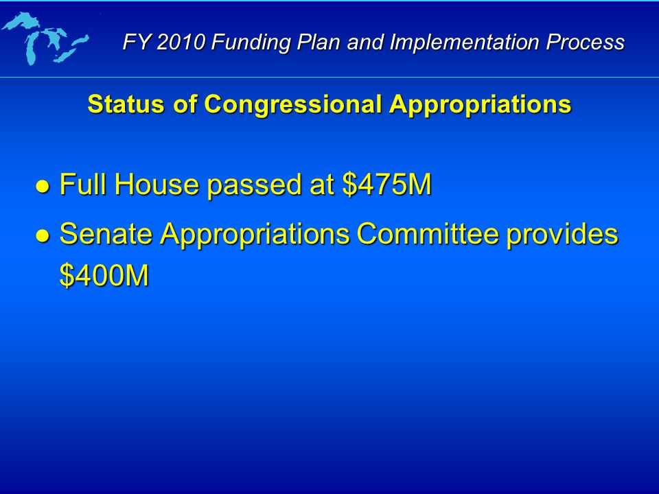 Status of Congressional Appropriations Full House passed at $475M Full House passed at $475M Senate Appropriations Committee provides $400M Senate Appropriations Committee provides $400M FY 2010 Funding Plan and Implementation Process