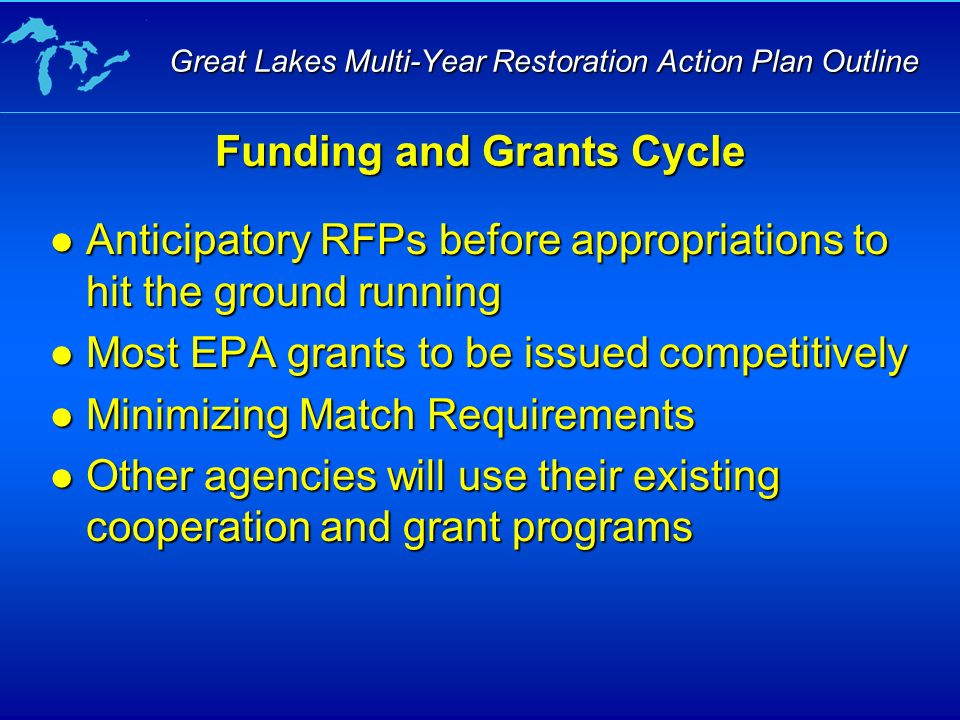 Anticipatory RFPs before appropriations to hit the ground running Anticipatory RFPs before appropriations to hit the ground running Most EPA grants to be issued competitively Most EPA grants to be issued competitively Minimizing Match Requirements Minimizing Match Requirements Other agencies will use their existing cooperation and grant programs Other agencies will use their existing cooperation and grant programs Funding and Grants Cycle Great Lakes Multi-Year Restoration Action Plan Outline