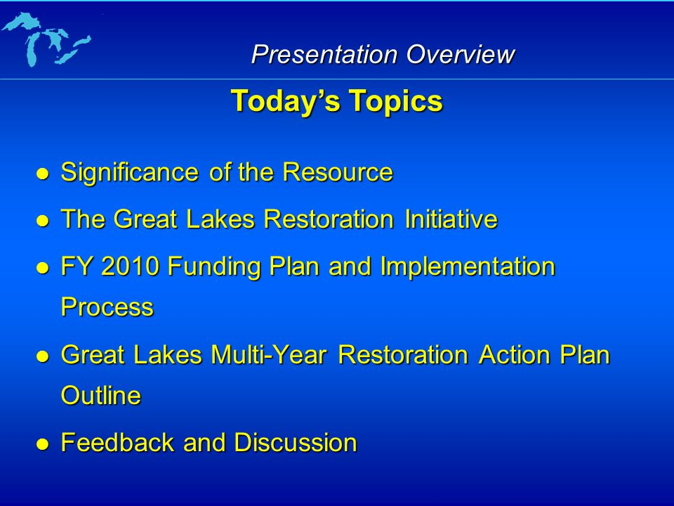 Presentation Overview Significance of the Resource Significance of the Resource The Great Lakes Restoration Initiative The Great Lakes Restoration Initiative FY 2010 Funding Plan and Implementation Process FY 2010 Funding Plan and Implementation Process Great Lakes Multi-Year Restoration Action Plan Outline Great Lakes Multi-Year Restoration Action Plan Outline Feedback and Discussion Feedback and Discussion Todays Topics