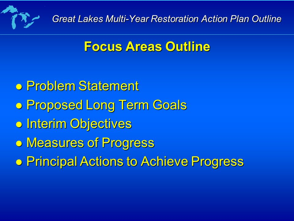 Problem Statement Problem Statement Proposed Long Term Goals Proposed Long Term Goals Interim Objectives Interim Objectives Measures of Progress Measures of Progress Principal Actions to Achieve Progress Principal Actions to Achieve Progress Focus Areas Outline Great Lakes Multi-Year Restoration Action Plan Outline