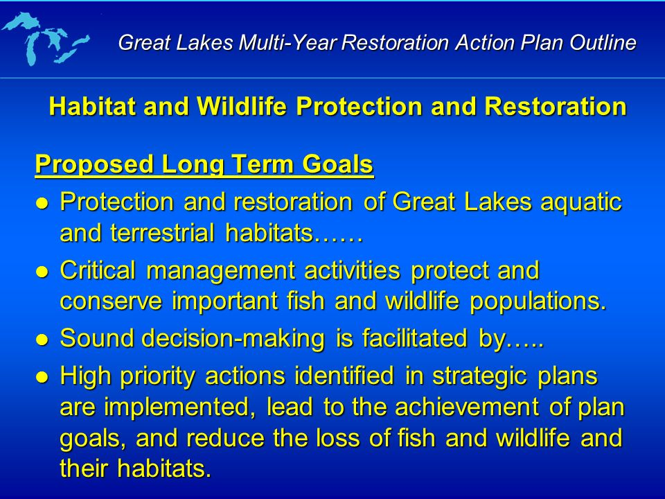 Proposed Long Term Goals Protection and restoration of Great Lakes aquatic and terrestrial habitats…… Protection and restoration of Great Lakes aquatic and terrestrial habitats…… Critical management activities protect and conserve important fish and wildlife populations.