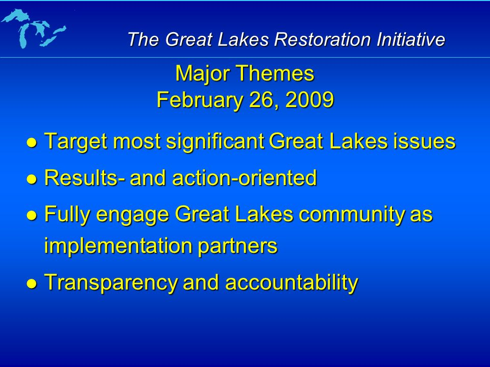 Target most significant Great Lakes issues Target most significant Great Lakes issues Results- and action-oriented Results- and action-oriented Fully engage Great Lakes community as implementation partners Fully engage Great Lakes community as implementation partners Transparency and accountability Transparency and accountability Major Themes February 26, 2009
