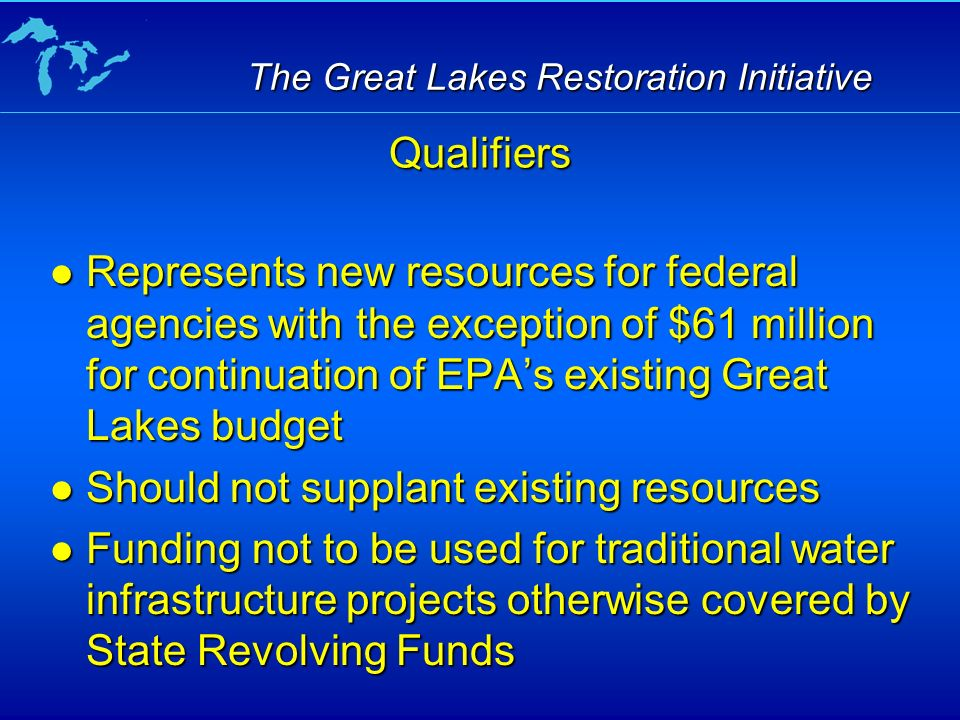 The Great Lakes Restoration Initiative Represents new resources for federal agencies with the exception of $61 million for continuation of EPAs existing Great Lakes budget Represents new resources for federal agencies with the exception of $61 million for continuation of EPAs existing Great Lakes budget Should not supplant existing resources Should not supplant existing resources Funding not to be used for traditional water infrastructure projects otherwise covered by State Revolving Funds Funding not to be used for traditional water infrastructure projects otherwise covered by State Revolving Funds Qualifiers
