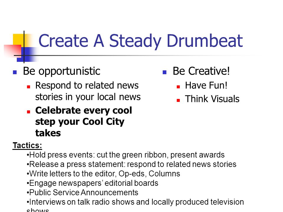 Create A Steady Drumbeat Be opportunistic Respond to related news stories in your local news Celebrate every cool step your Cool City takes Be Creative.