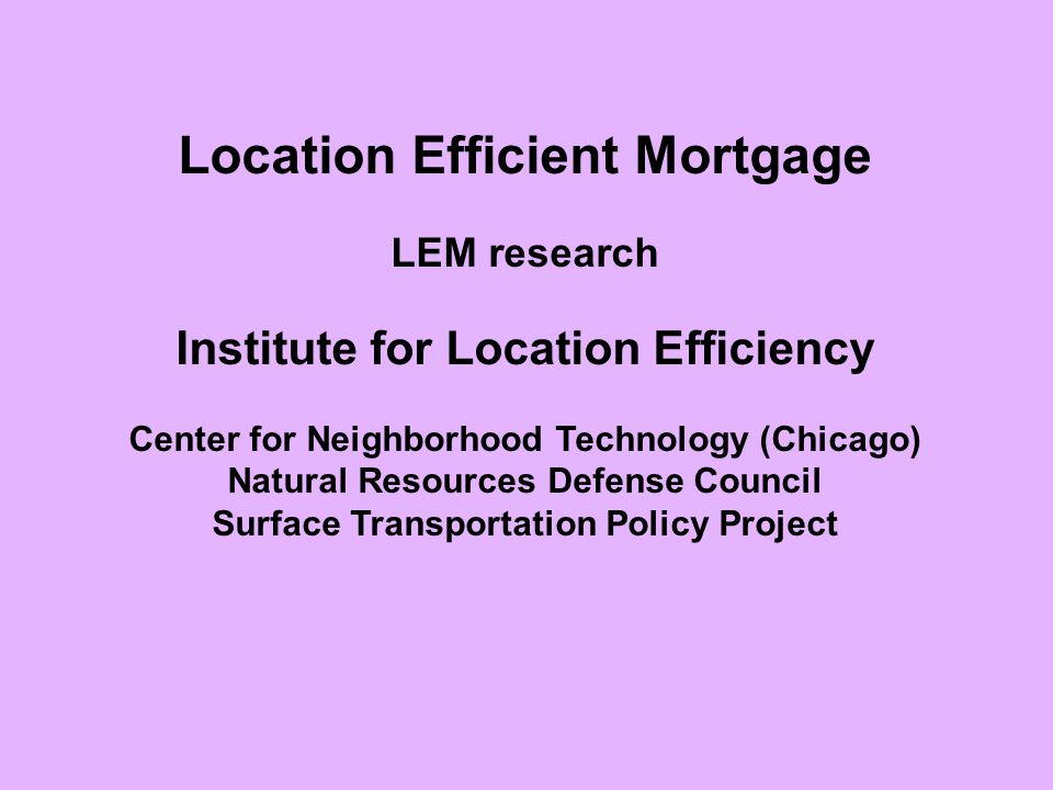 Location Efficient Mortgage LEM research Institute for Location Efficiency Center for Neighborhood Technology (Chicago) Natural Resources Defense Council Surface Transportation Policy Project