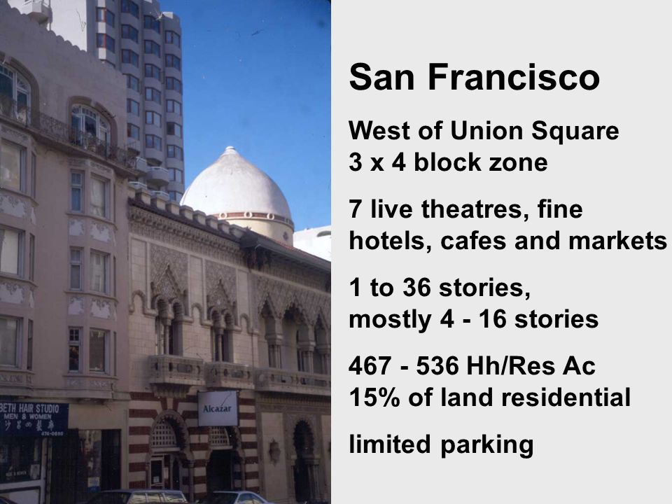 San Francisco West of Union Square 3 x 4 block zone 7 live theatres, fine hotels, cafes and markets 1 to 36 stories, mostly 4 - 16 stories 467 - 536 Hh/Res Ac 15% of land residential limited parking