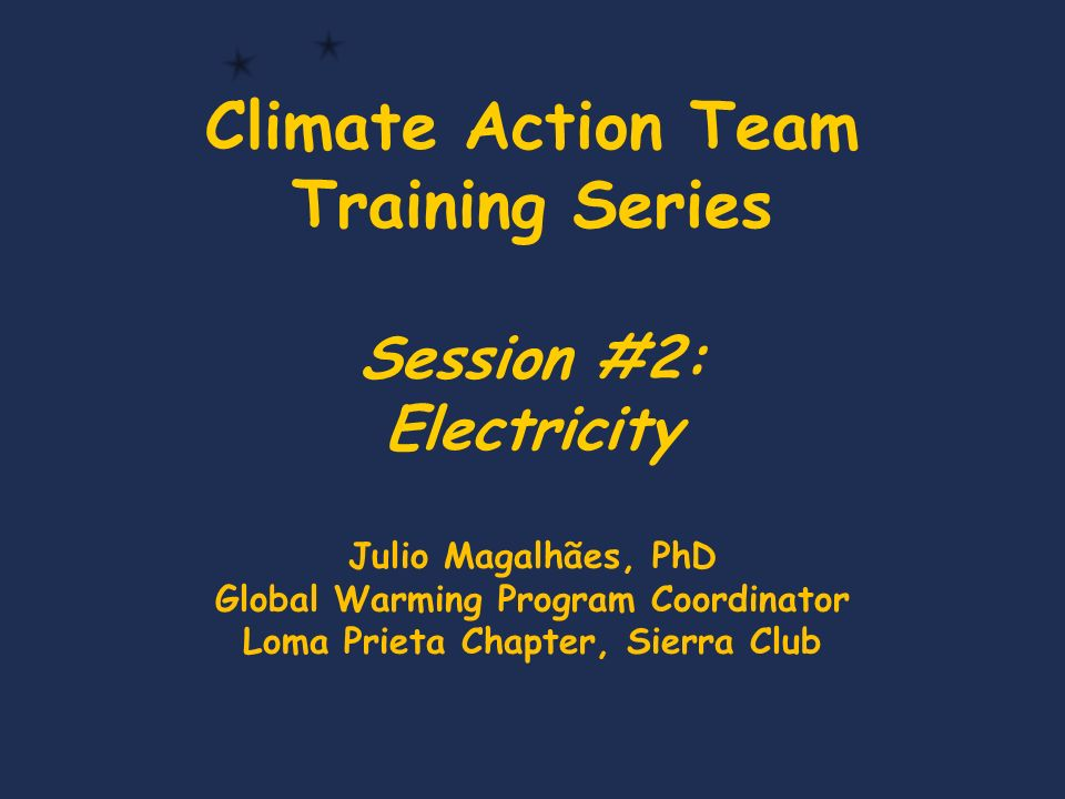 Climate Action Team Training Series Session #2: Electricity Julio Magalhães, PhD Global Warming Program Coordinator Loma Prieta Chapter, Sierra Club