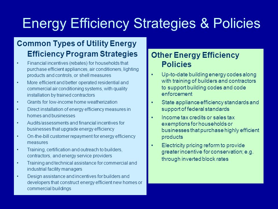 Energy Efficiency Strategies & Policies Common Types of Utility Energy Efficiency Program Strategies Financial incentives (rebates) for households tha