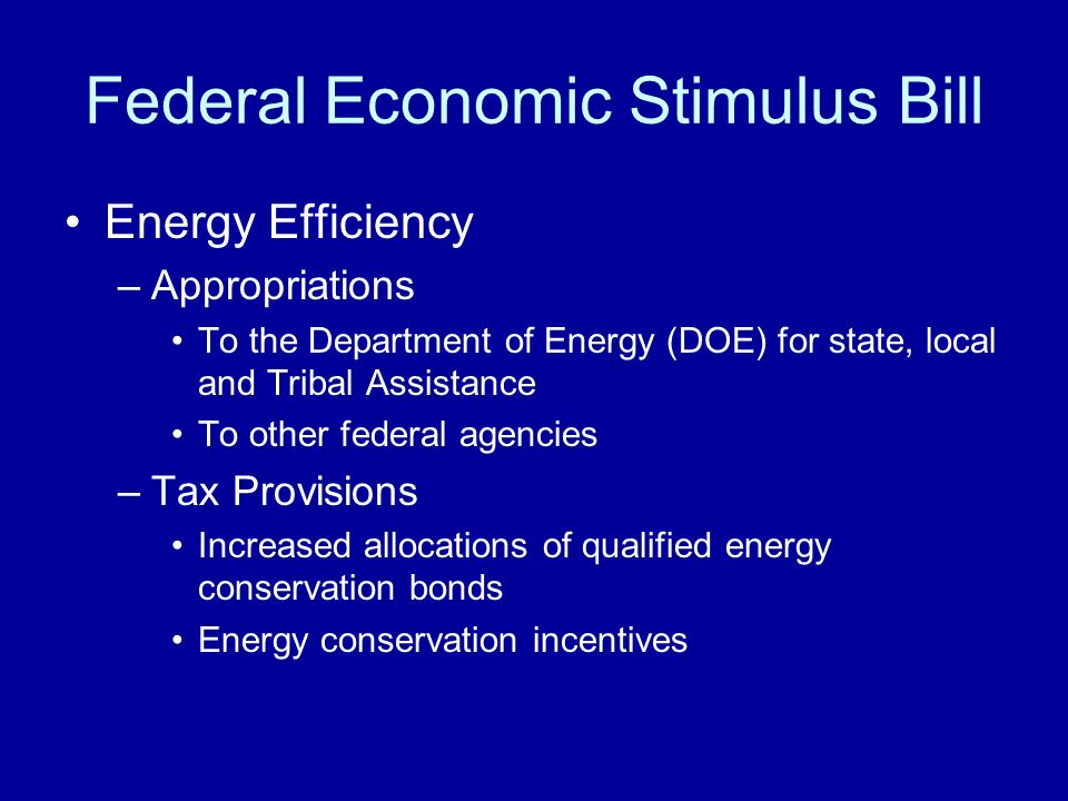 Federal Economic Stimulus Bill Energy Efficiency –Appropriations To the Department of Energy (DOE) for state, local and Tribal Assistance To other fed