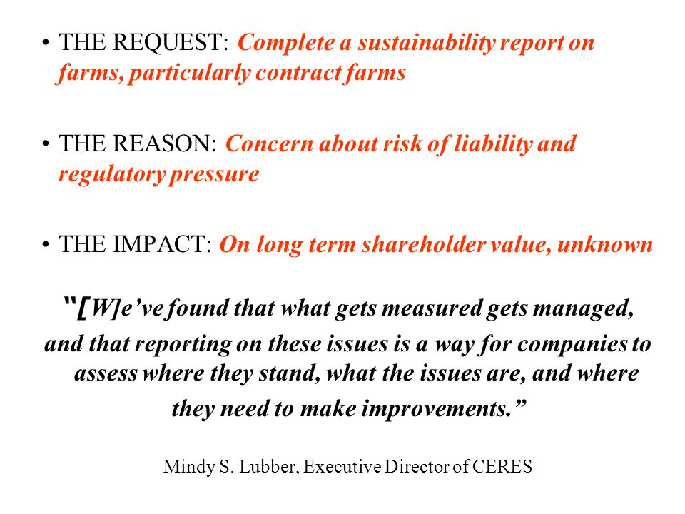 THE REQUEST: Complete a sustainability report on farms, particularly contract farms THE REASON: Concern about risk of liability and regulatory pressure THE IMPACT: On long term shareholder value, unknown [ W]eve found that what gets measured gets managed, and that reporting on these issues is a way for companies to assess where they stand, what the issues are, and where they need to make improvements.