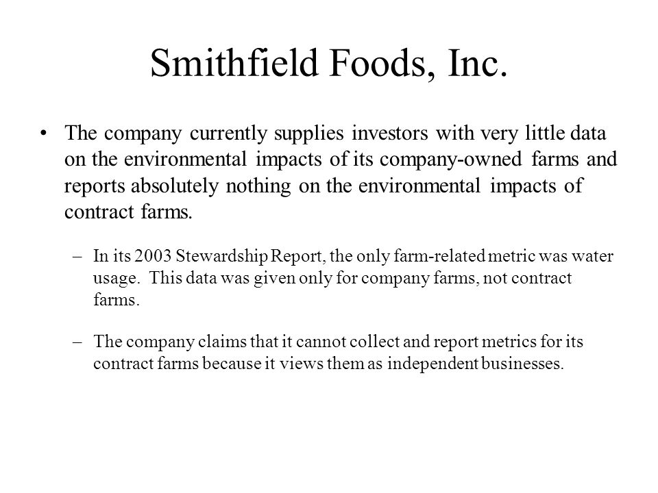 Smithfield Foods, Inc. The company currently supplies investors with very little data on the environmental impacts of its company-owned farms and repo