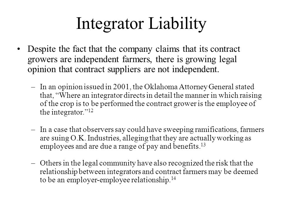 Integrator Liability Despite the fact that the company claims that its contract growers are independent farmers, there is growing legal opinion that contract suppliers are not independent.