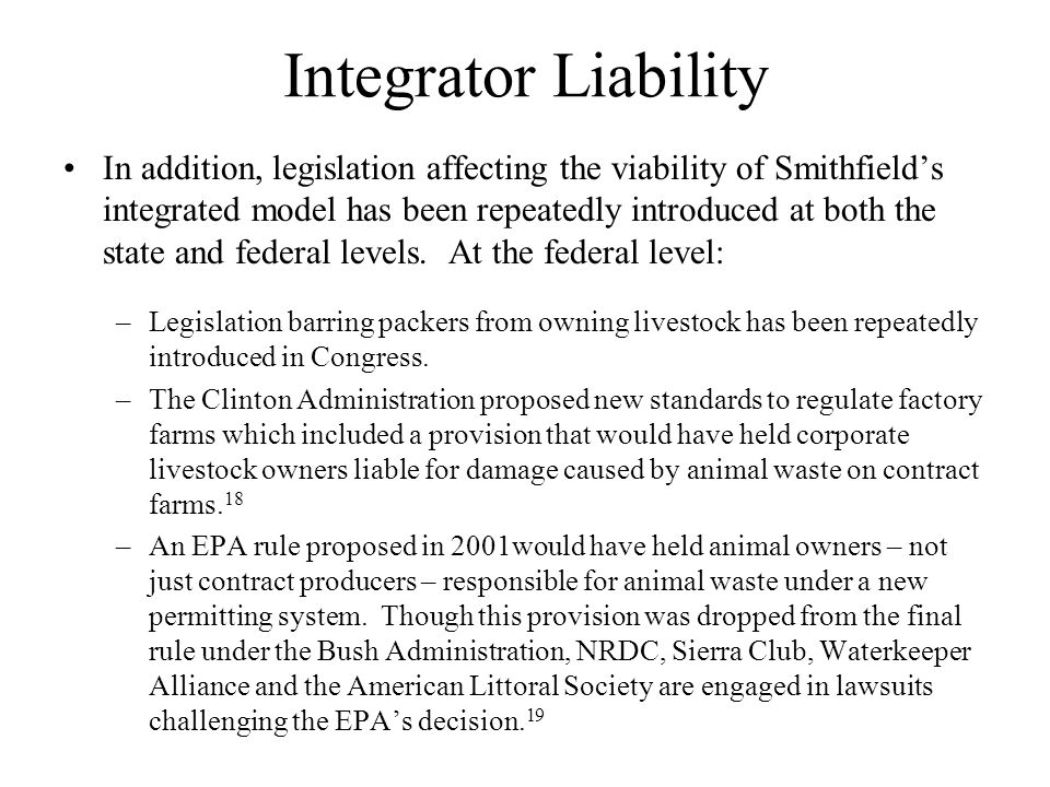 Integrator Liability In addition, legislation affecting the viability of Smithfields integrated model has been repeatedly introduced at both the state and federal levels.