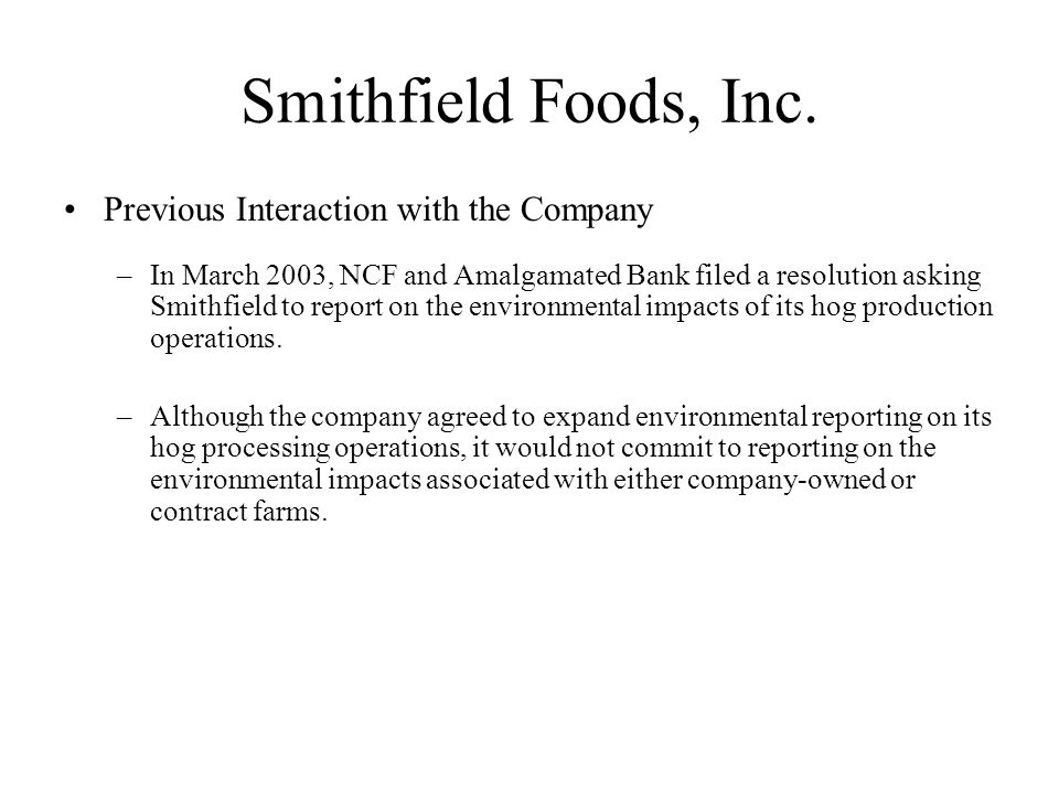 Smithfield Foods, Inc. Previous Interaction with the Company –In March 2003, NCF and Amalgamated Bank filed a resolution asking Smithfield to report o
