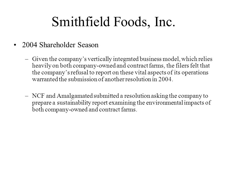 Smithfield Foods, Inc. 2004 Shareholder Season –Given the companys vertically integrated business model, which relies heavily on both company-owned an