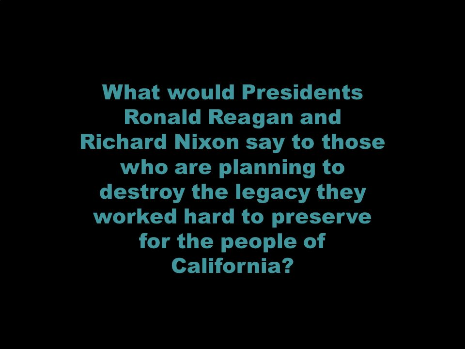 What would Presidents Ronald Reagan and Richard Nixon say to those who are planning to destroy the legacy they worked hard to preserve for the people of California