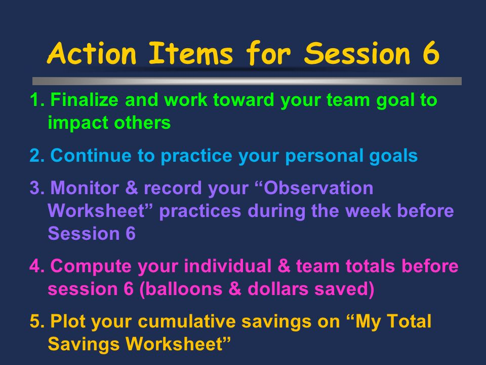 Action Items for Session 6 1. Finalize and work toward your team goal to impact others 2.