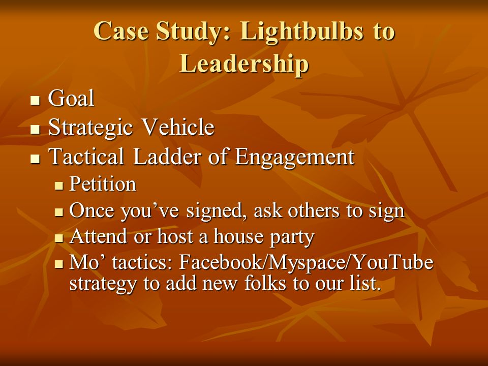 Case Study: Lightbulbs to Leadership Goal Goal Strategic Vehicle Strategic Vehicle Tactical Ladder of Engagement Tactical Ladder of Engagement Petition Petition Once youve signed, ask others to sign Once youve signed, ask others to sign Attend or host a house party Attend or host a house party Mo tactics: Facebook/Myspace/YouTube strategy to add new folks to our list.