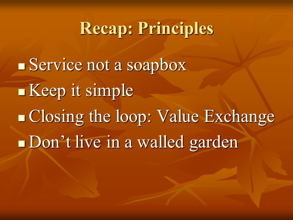 Recap: Principles Service not a soapbox Service not a soapbox Keep it simple Keep it simple Closing the loop: Value Exchange Closing the loop: Value Exchange Dont live in a walled garden Dont live in a walled garden
