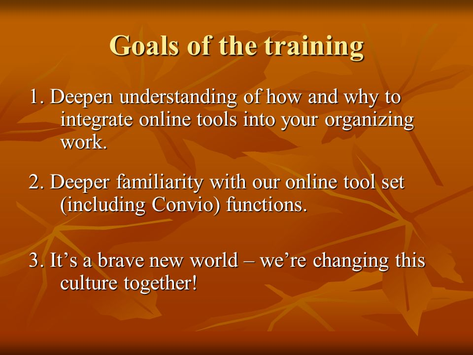Goals of the training 1. Deepen understanding of how and why to integrate online tools into your organizing work. 2. Deeper familiarity with our onlin