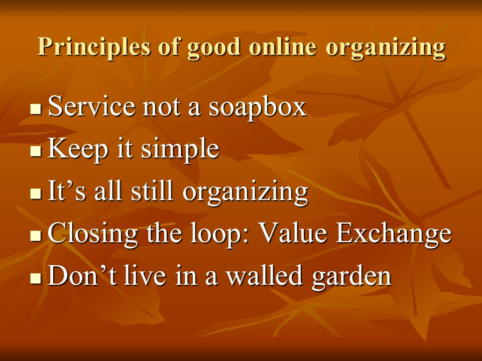 Principles of good online organizing Service not a soapbox Service not a soapbox Keep it simple Keep it simple Its all still organizing Its all still organizing Closing the loop: Value Exchange Closing the loop: Value Exchange Dont live in a walled garden Dont live in a walled garden