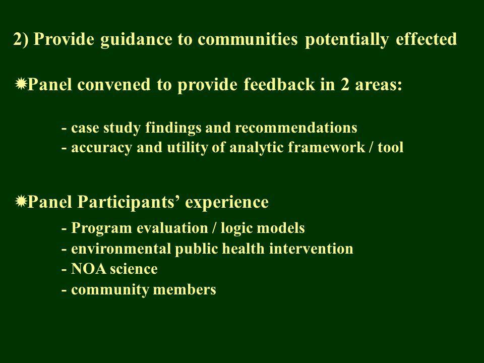 2) Provide guidance to communities potentially effected Panel convened to provide feedback in 2 areas: - case study findings and recommendations - accuracy and utility of analytic framework / tool Panel Participants experience - Program evaluation / logic models - environmental public health intervention - NOA science - community members