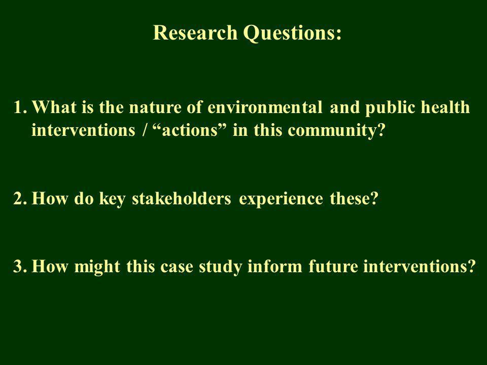 Research Questions: 1.What is the nature of environmental and public health interventions / actions in this community.