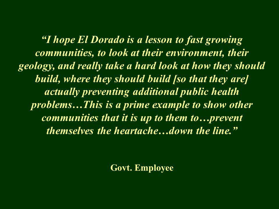 I hope El Dorado is a lesson to fast growing communities, to look at their environment, their geology, and really take a hard look at how they should build, where they should build [so that they are] actually preventing additional public health problems…This is a prime example to show other communities that it is up to them to…prevent themselves the heartache…down the line.