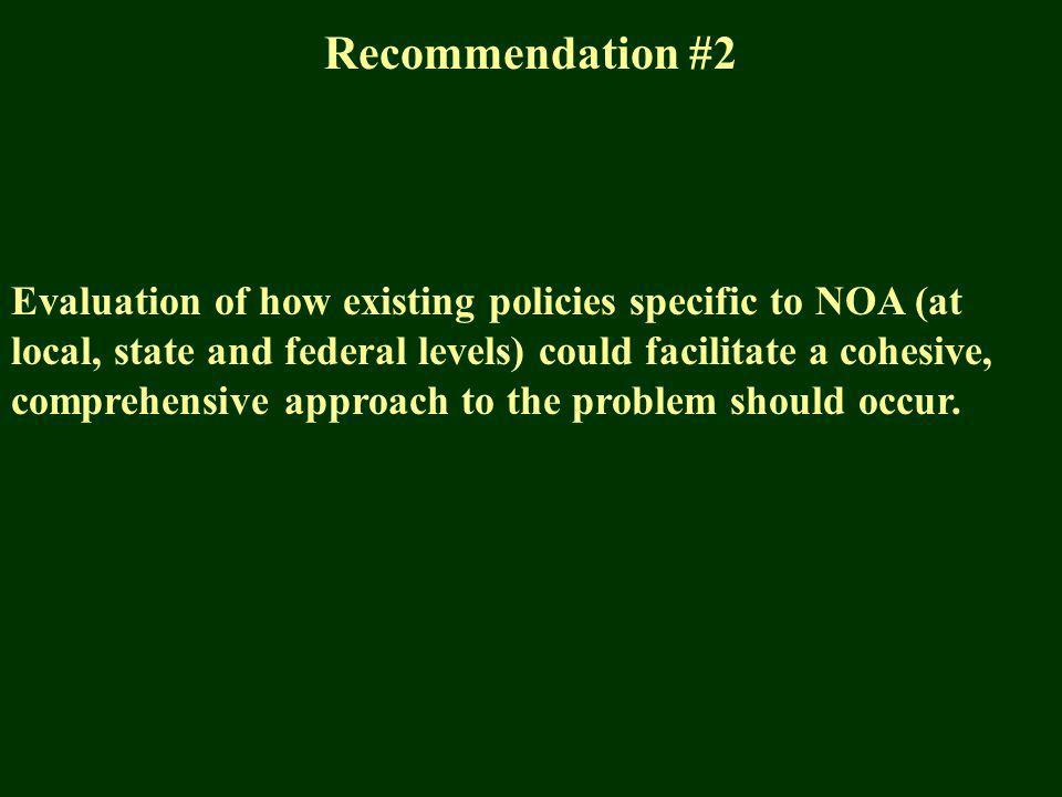 Recommendation #2 Evaluation of how existing policies specific to NOA (at local, state and federal levels) could facilitate a cohesive, comprehensive approach to the problem should occur.