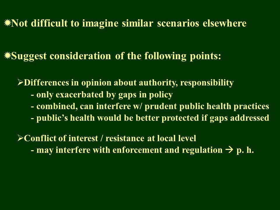 Not difficult to imagine similar scenarios elsewhere Suggest consideration of the following points: Differences in opinion about authority, responsibility - only exacerbated by gaps in policy - combined, can interfere w/ prudent public health practices - publics health would be better protected if gaps addressed Conflict of interest / resistance at local level - may interfere with enforcement and regulation p.