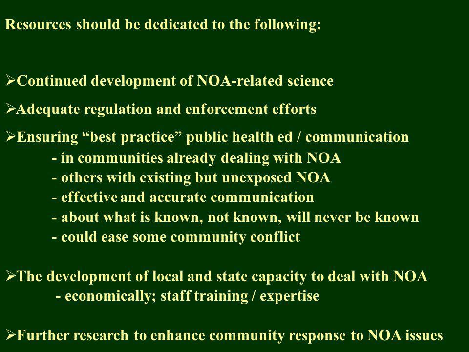 Resources should be dedicated to the following: Continued development of NOA-related science Adequate regulation and enforcement efforts Ensuring best practice public health ed / communication - in communities already dealing with NOA - others with existing but unexposed NOA - effective and accurate communication - about what is known, not known, will never be known - could ease some community conflict The development of local and state capacity to deal with NOA - economically; staff training / expertise Further research to enhance community response to NOA issues
