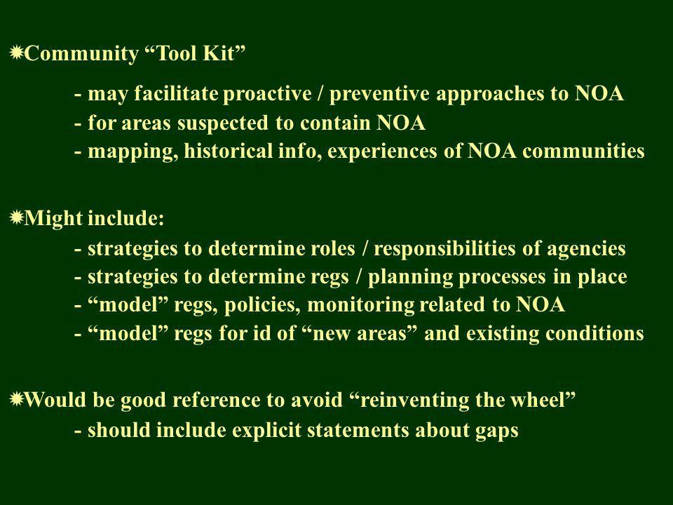 Community Tool Kit - may facilitate proactive / preventive approaches to NOA - for areas suspected to contain NOA - mapping, historical info, experiences of NOA communities Might include: - strategies to determine roles / responsibilities of agencies - strategies to determine regs / planning processes in place - model regs, policies, monitoring related to NOA - model regs for id of new areas and existing conditions Would be good reference to avoid reinventing the wheel - should include explicit statements about gaps