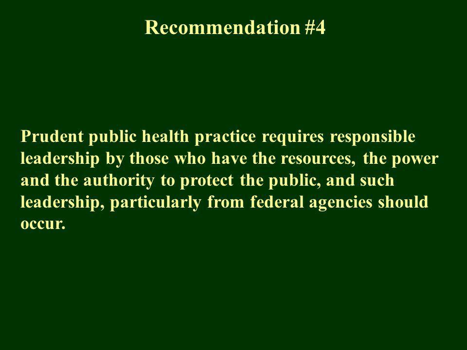 Recommendation #4 Prudent public health practice requires responsible leadership by those who have the resources, the power and the authority to protect the public, and such leadership, particularly from federal agencies should occur.