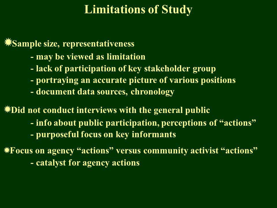Limitations of Study Sample size, representativeness - may be viewed as limitation - lack of participation of key stakeholder group - portraying an accurate picture of various positions - document data sources, chronology Did not conduct interviews with the general public - info about public participation, perceptions of actions - purposeful focus on key informants Focus on agency actions versus community activist actions - catalyst for agency actions