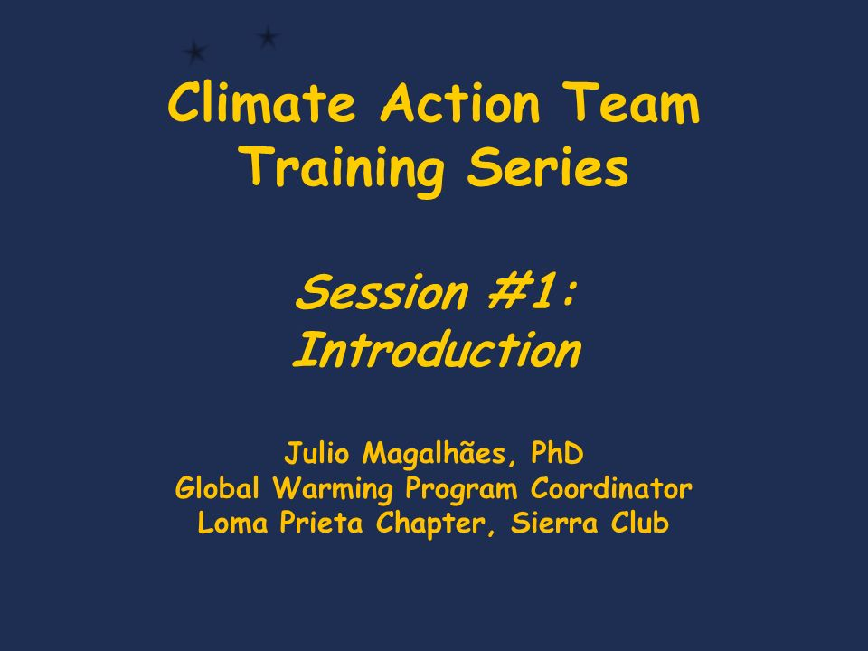 Climate Action Team Training Series Session #1: Introduction Julio Magalhães, PhD Global Warming Program Coordinator Loma Prieta Chapter, Sierra Club