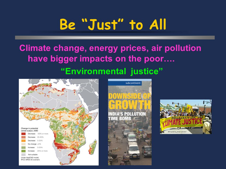 Be Just to All Climate change, energy prices, air pollution have bigger impacts on the poor…. Environmental justice