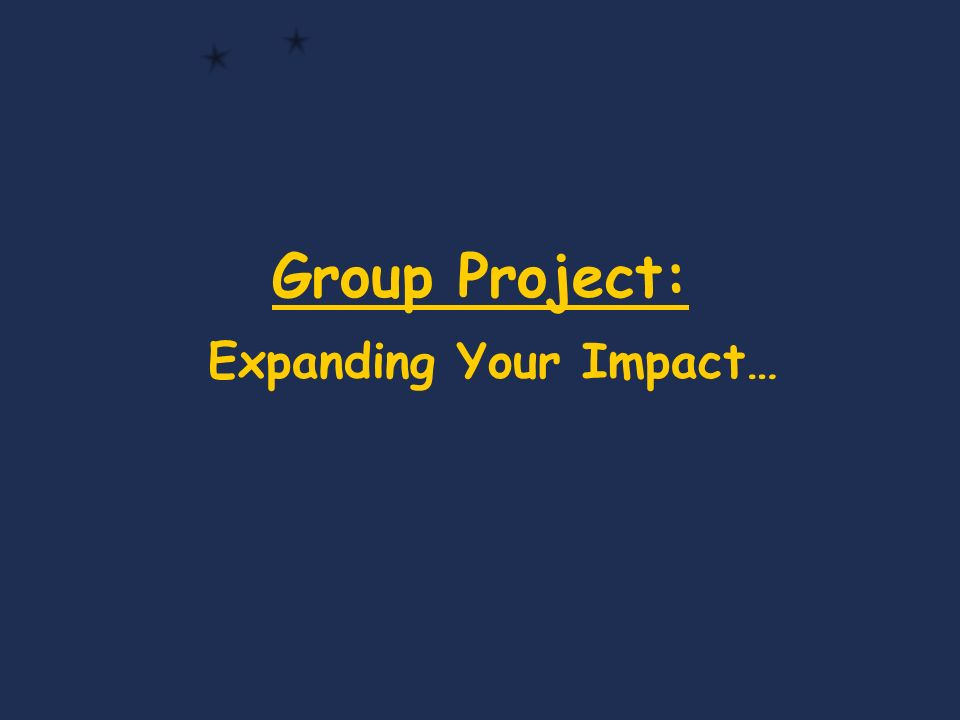 Group Project: Expanding Your Impact…