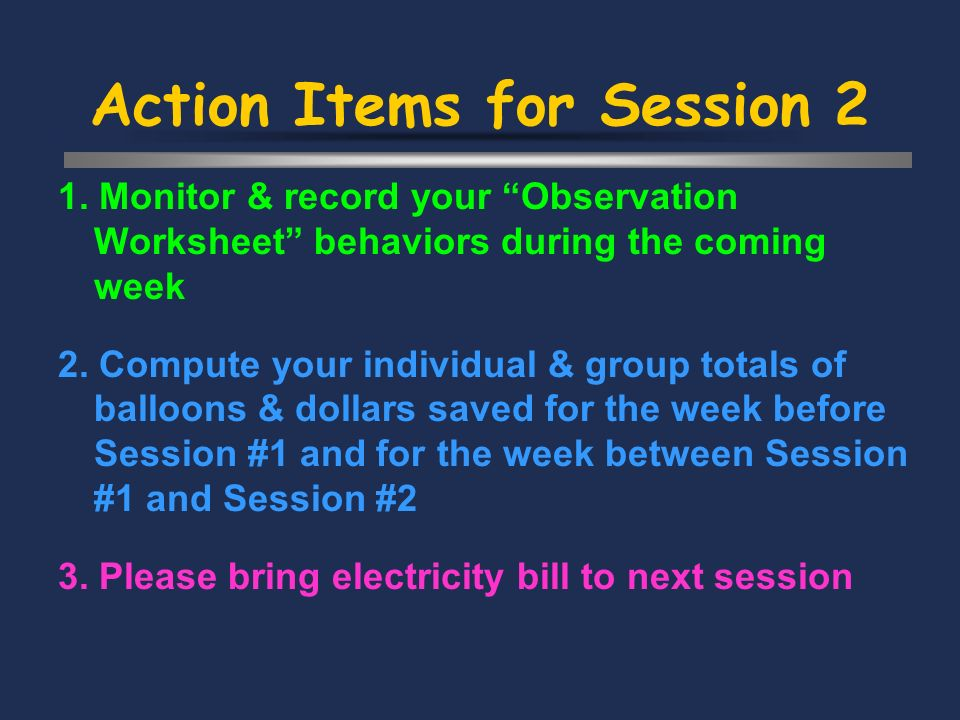 Action Items for Session 2 1. Monitor & record your Observation Worksheet behaviors during the coming week 2. Compute your individual & group totals o