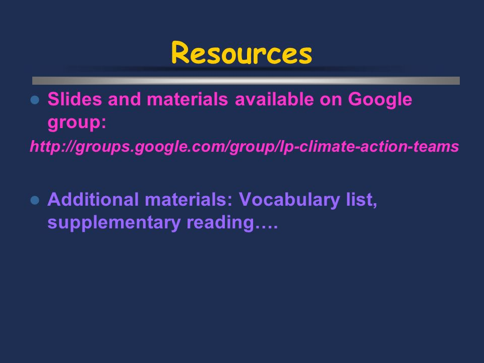 Resources Slides and materials available on Google group: http://groups.google.com/group/lp-climate-action-teams Additional materials: Vocabulary list