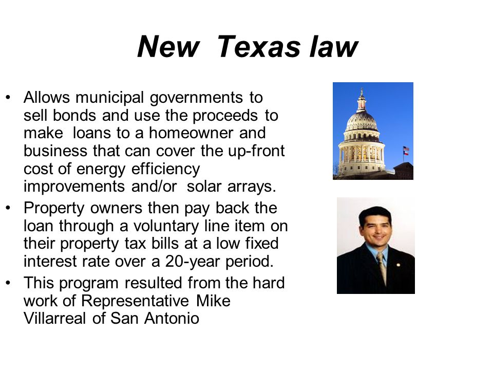 New Texas law Allows municipal governments to sell bonds and use the proceeds to make loans to a homeowner and business that can cover the up-front cost of energy efficiency improvements and/or solar arrays.